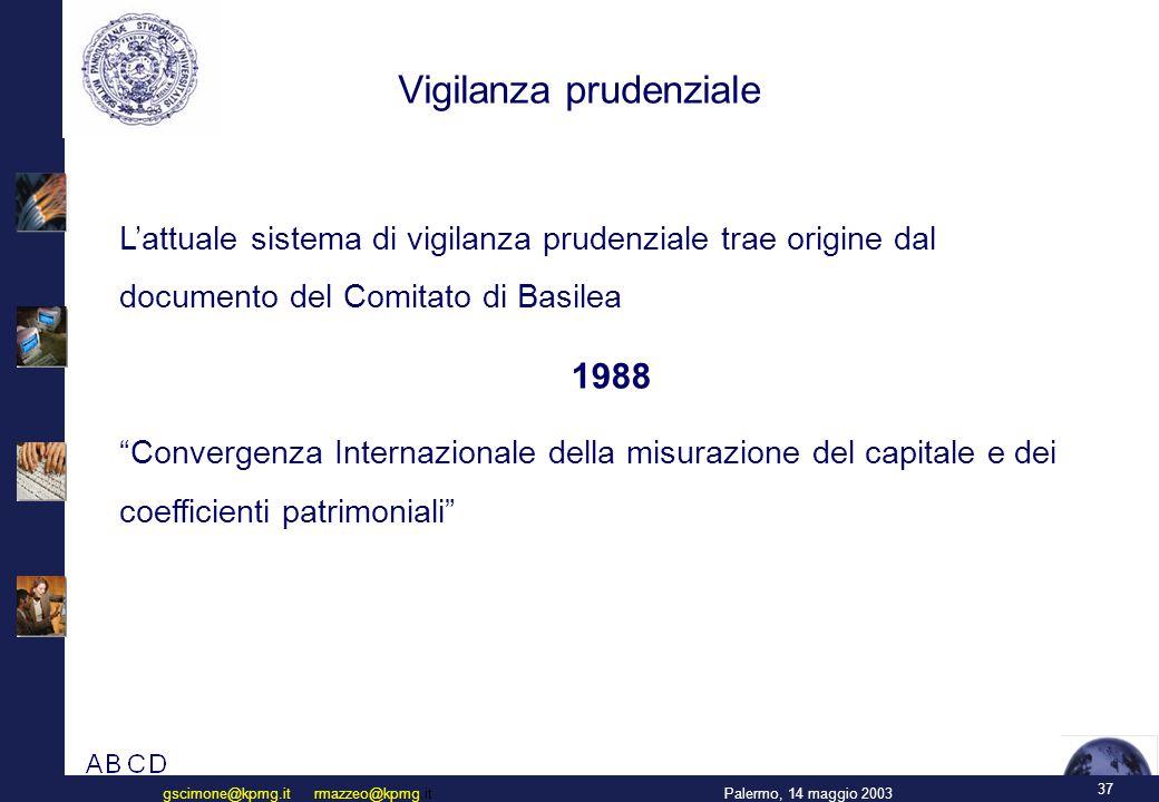 37 Palermo, 14 maggio 2003gscimone@kpmg.it rmazzeo@kpmg.it Vigilanza prudenziale L'attuale sistema di vigilanza prudenziale trae origine dal documento del Comitato di Basilea 1988 Convergenza Internazionale della misurazione del capitale e dei coefficienti patrimoniali