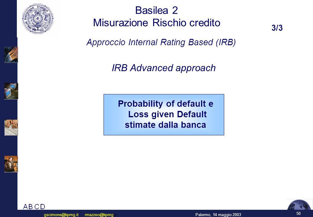 50 Palermo, 14 maggio 2003gscimone@kpmg.it rmazzeo@kpmg.it Basilea 2 Misurazione Rischio credito IRB Advanced approach Approccio Internal Rating Based (IRB) Probability of default e Loss given Default stimate dalla banca 3/3