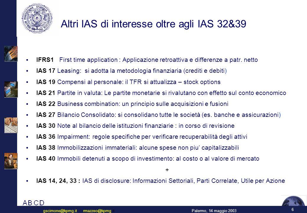 6 Palermo, 14 maggio 2003gscimone@kpmg.it rmazzeo@kpmg.it Altri IAS di interesse oltre agli IAS 32&39  IFRS1 First time application : Applicazione retroattiva e differenze a patr.