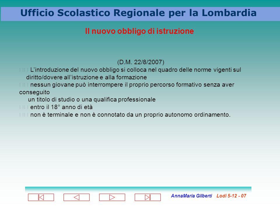 AnnaMaria Gilberti Lodi 5-12 - 07 Ufficio Scolastico Regionale per la Lombardia Il nuovo obbligo di istruzione (D.M. 22/8/2007) L'introduzione del nuo