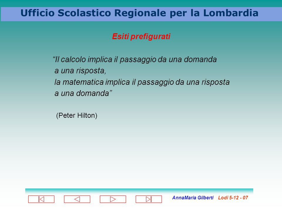 AnnaMaria Gilberti Lodi 5-12 - 07 Ufficio Scolastico Regionale per la Lombardia Esiti prefigurati Il calcolo implica il passaggio da una domanda a una risposta, la matematica implica il passaggio da una risposta a una domanda (Peter Hilton)