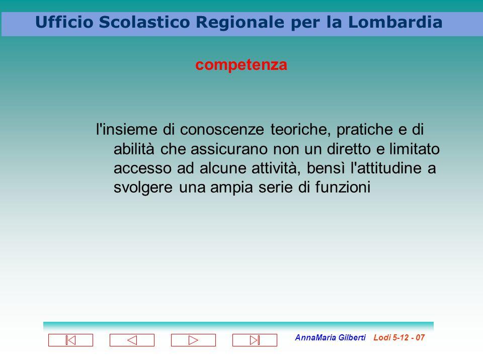 AnnaMaria Gilberti Lodi 5-12 - 07 Ufficio Scolastico Regionale per la Lombardia competenza l'insieme di conoscenze teoriche, pratiche e di abilità che