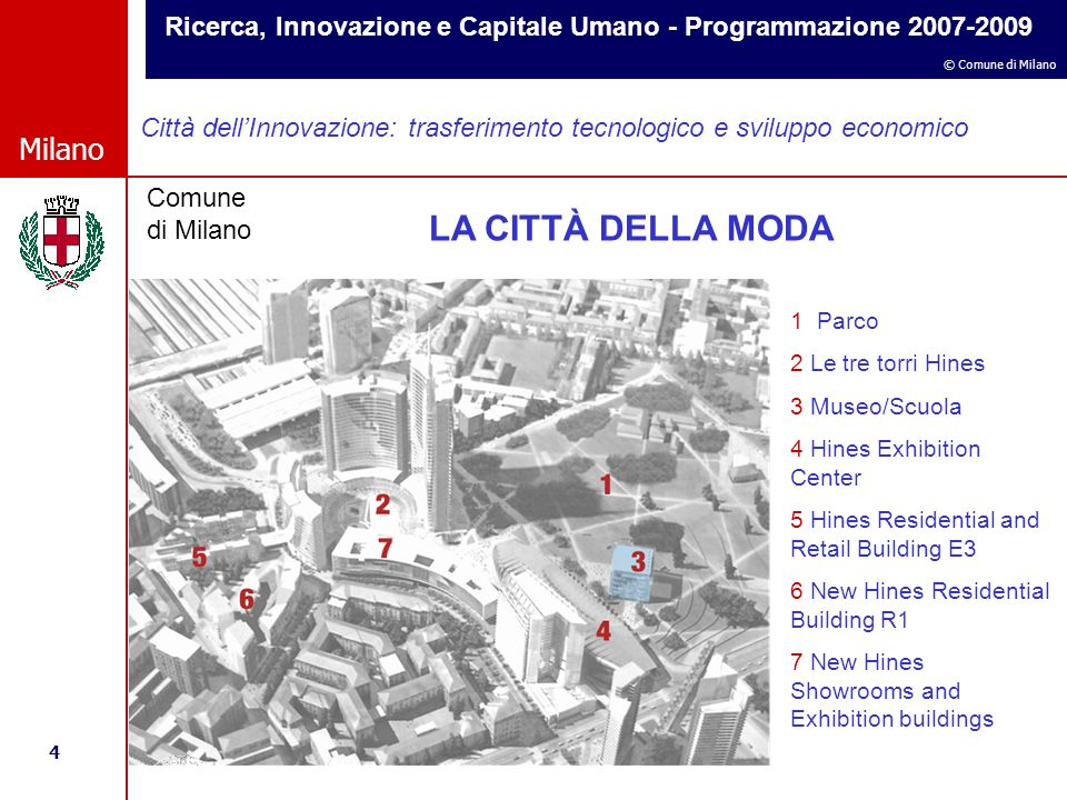 Ricerca, Innovazione e Capitale Umano - Programmazione 2007-2009 4 © Comune di Milano Milano Comune di Milano Città dell'Innovazione: trasferimento tecnologico e sviluppo economico 1 Parco 2 Le tre torri Hines 3 Museo/Scuola 4 Hines Exhibition Center 5 Hines Residential and Retail Building E3 6 New Hines Residential Building R1 7 New Hines Showrooms and Exhibition buildings LA CITTÀ DELLA MODA
