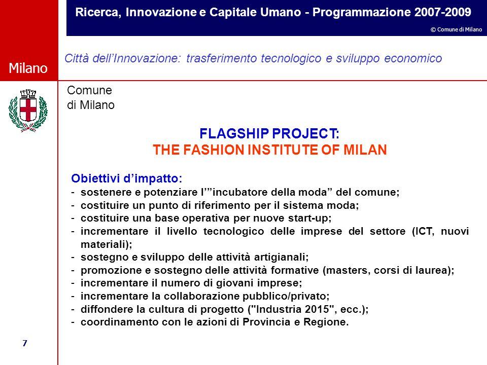 Ricerca, Innovazione e Capitale Umano - Programmazione 2007-2009 7 © Comune di Milano Milano Comune di Milano Città dell'Innovazione: trasferimento tecnologico e sviluppo economico FLAGSHIP PROJECT: THE FASHION INSTITUTE OF MILAN Obiettivi d'impatto: -sostenere e potenziare l' incubatore della moda del comune; -costituire un punto di riferimento per il sistema moda; -costituire una base operativa per nuove start-up; -incrementare il livello tecnologico delle imprese del settore (ICT, nuovi materiali); -sostegno e sviluppo delle attività artigianali; -promozione e sostegno delle attività formative (masters, corsi di laurea); -incrementare il numero di giovani imprese; -incrementare la collaborazione pubblico/privato; -diffondere la cultura di progetto ( Industria 2015 , ecc.); -coordinamento con le azioni di Provincia e Regione.