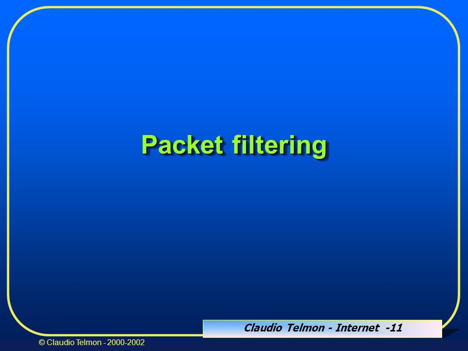 Claudio Telmon - Internet -11 © Claudio Telmon - 2000-2002 Packet filtering
