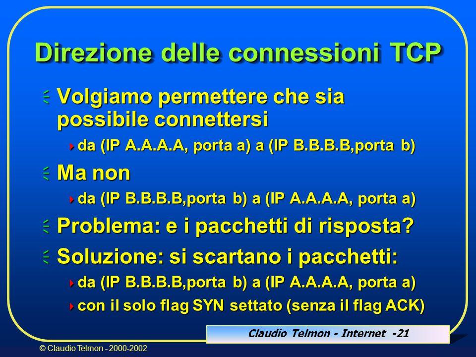Claudio Telmon - Internet -21 © Claudio Telmon - 2000-2002 Direzione delle connessioni TCP  Volgiamo permettere che sia possibile connettersi  da (IP A.A.A.A, porta a) a (IP B.B.B.B,porta b)  Ma non  da (IP B.B.B.B,porta b) a (IP A.A.A.A, porta a)  Problema: e i pacchetti di risposta.