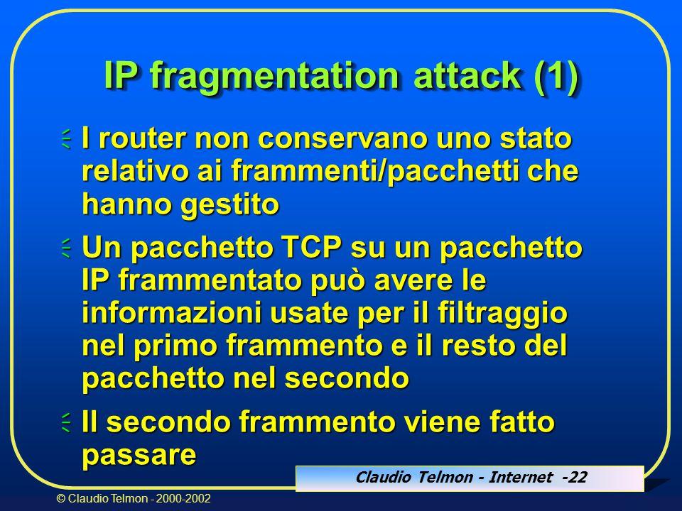 Claudio Telmon - Internet -22 © Claudio Telmon - 2000-2002 IP fragmentation attack (1)  I router non conservano uno stato relativo ai frammenti/pacchetti che hanno gestito  Un pacchetto TCP su un pacchetto IP frammentato può avere le informazioni usate per il filtraggio nel primo frammento e il resto del pacchetto nel secondo  Il secondo frammento viene fatto passare