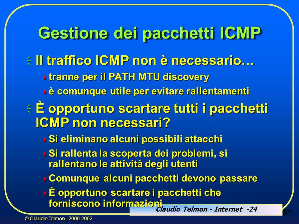 Claudio Telmon - Internet -24 © Claudio Telmon - 2000-2002 Gestione dei pacchetti ICMP  Il traffico ICMP non è necessario…  tranne per il PATH MTU discovery  è comunque utile per evitare rallentamenti  È opportuno scartare tutti i pacchetti ICMP non necessari.
