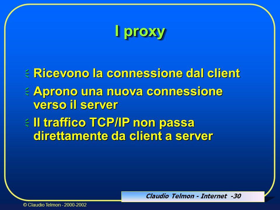 Claudio Telmon - Internet -30 © Claudio Telmon - 2000-2002 I proxy  Ricevono la connessione dal client  Aprono una nuova connessione verso il server  Il traffico TCP/IP non passa direttamente da client a server