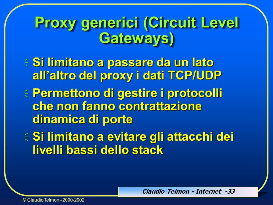 Claudio Telmon - Internet -33 © Claudio Telmon - 2000-2002 Proxy generici (Circuit Level Gateways)  Si limitano a passare da un lato all'altro del pr