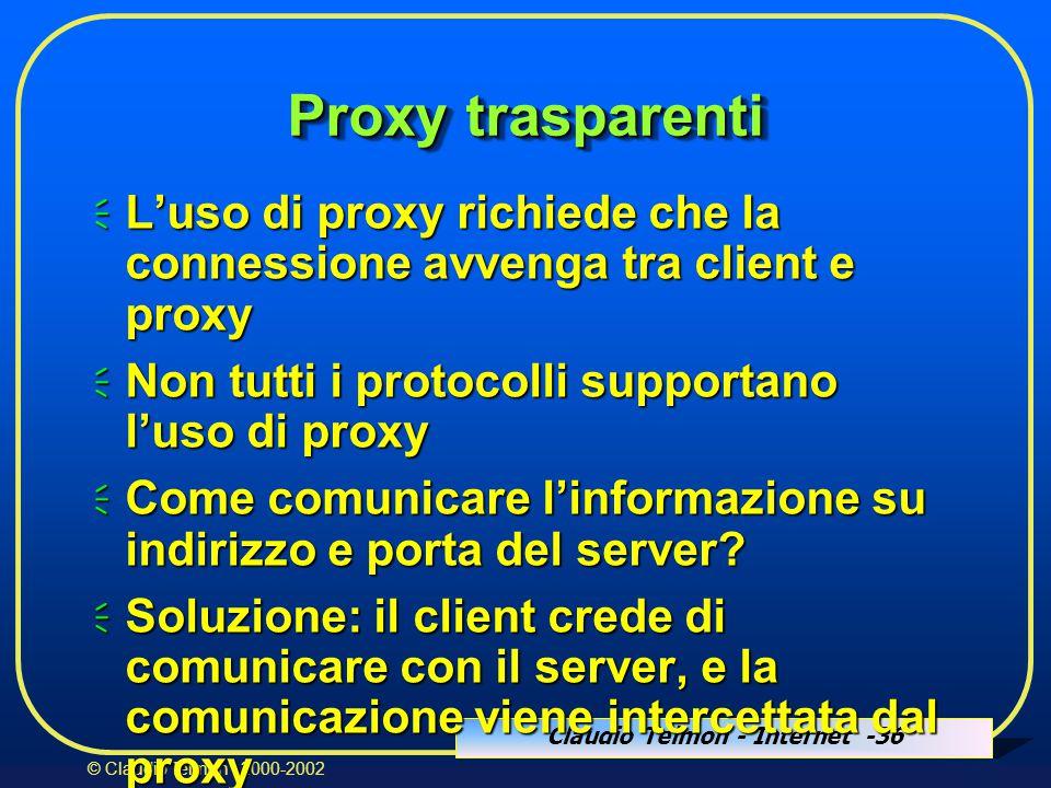 Claudio Telmon - Internet -36 © Claudio Telmon - 2000-2002 Proxy trasparenti  L'uso di proxy richiede che la connessione avvenga tra client e proxy  Non tutti i protocolli supportano l'uso di proxy  Come comunicare l'informazione su indirizzo e porta del server.
