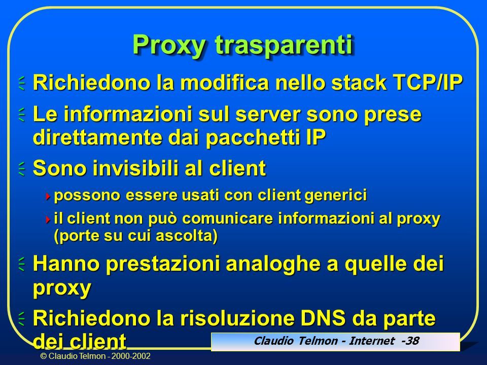 Claudio Telmon - Internet -38 © Claudio Telmon - 2000-2002 Proxy trasparenti  Richiedono la modifica nello stack TCP/IP  Le informazioni sul server