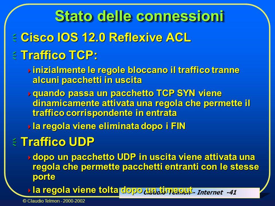 Claudio Telmon - Internet -41 © Claudio Telmon - 2000-2002 Stato delle connessioni  Cisco IOS 12.0 Reflexive ACL  Traffico TCP:  inizialmente le regole bloccano il traffico tranne alcuni pacchetti in uscita  quando passa un pacchetto TCP SYN viene dinamicamente attivata una regola che permette il traffico corrispondente in entrata  la regola viene eliminata dopo i FIN  Traffico UDP  dopo un pacchetto UDP in uscita viene attivata una regola che permette pacchetti entranti con le stesse porte  la regola viene tolta dopo un timeout