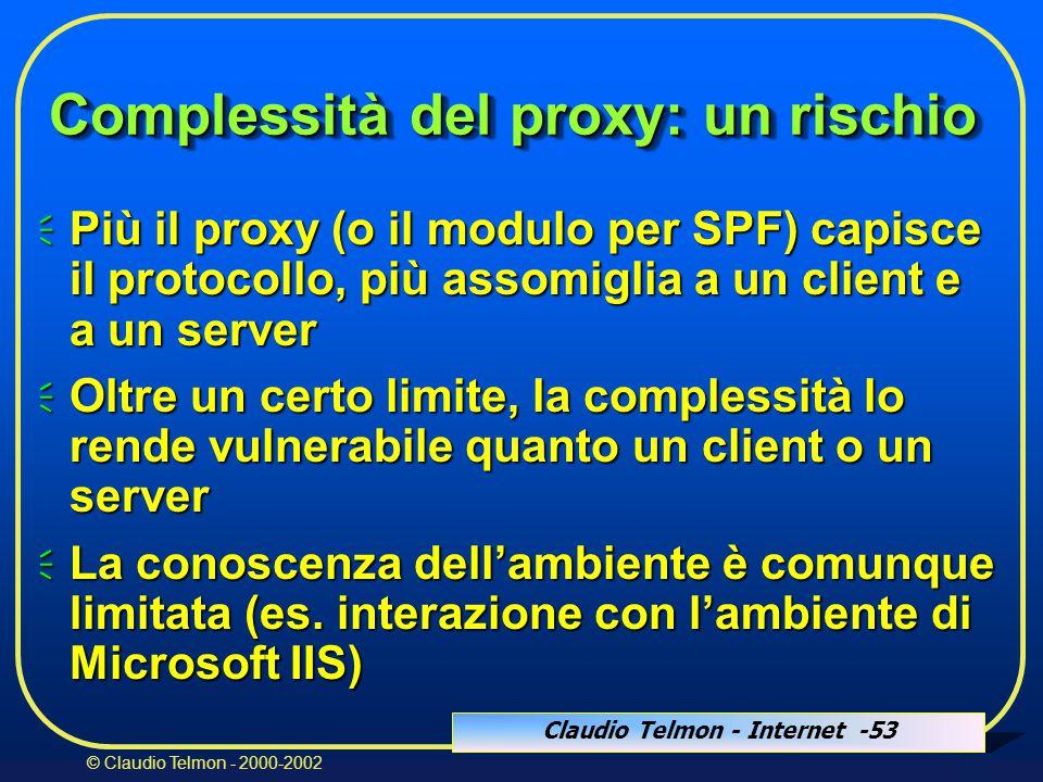 Claudio Telmon - Internet -53 © Claudio Telmon - 2000-2002 Complessità del proxy: un rischio  Più il proxy (o il modulo per SPF) capisce il protocollo, più assomiglia a un client e a un server  Oltre un certo limite, la complessità lo rende vulnerabile quanto un client o un server  La conoscenza dell'ambiente è comunque limitata (es.