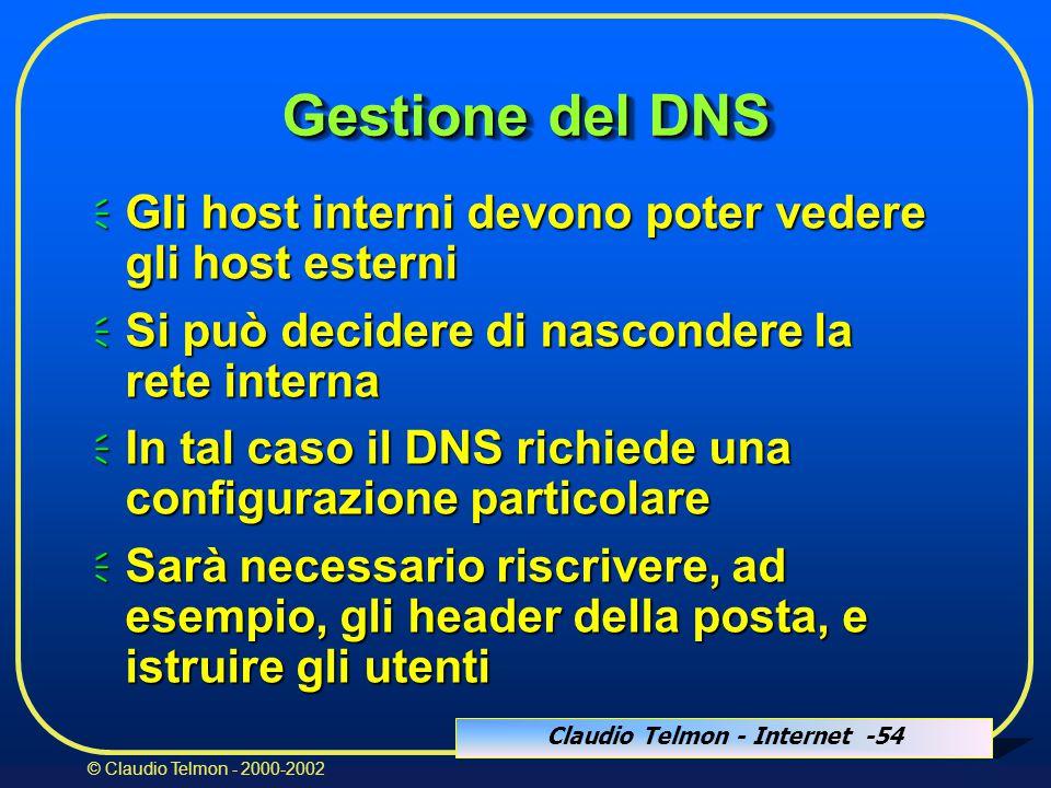Claudio Telmon - Internet -54 © Claudio Telmon - 2000-2002 Gestione del DNS  Gli host interni devono poter vedere gli host esterni  Si può decidere di nascondere la rete interna  In tal caso il DNS richiede una configurazione particolare  Sarà necessario riscrivere, ad esempio, gli header della posta, e istruire gli utenti