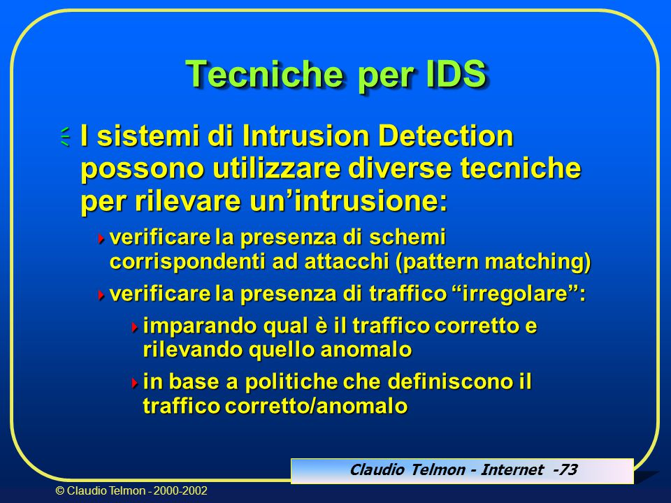 Claudio Telmon - Internet -73 © Claudio Telmon - 2000-2002 Tecniche per IDS  I sistemi di Intrusion Detection possono utilizzare diverse tecniche per