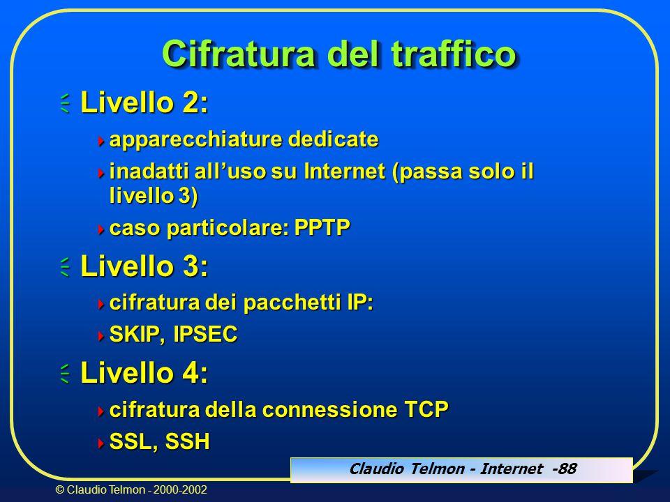 Claudio Telmon - Internet -88 © Claudio Telmon - 2000-2002 Cifratura del traffico  Livello 2:  apparecchiature dedicate  inadatti all'uso su Internet (passa solo il livello 3)  caso particolare: PPTP  Livello 3:  cifratura dei pacchetti IP:  SKIP, IPSEC  Livello 4:  cifratura della connessione TCP  SSL, SSH