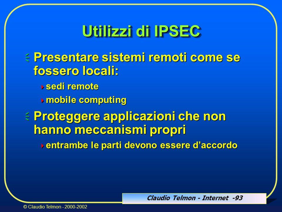 Claudio Telmon - Internet -93 © Claudio Telmon - 2000-2002 Utilizzi di IPSEC  Presentare sistemi remoti come se fossero locali:  sedi remote  mobile computing  Proteggere applicazioni che non hanno meccanismi propri  entrambe le parti devono essere d'accordo
