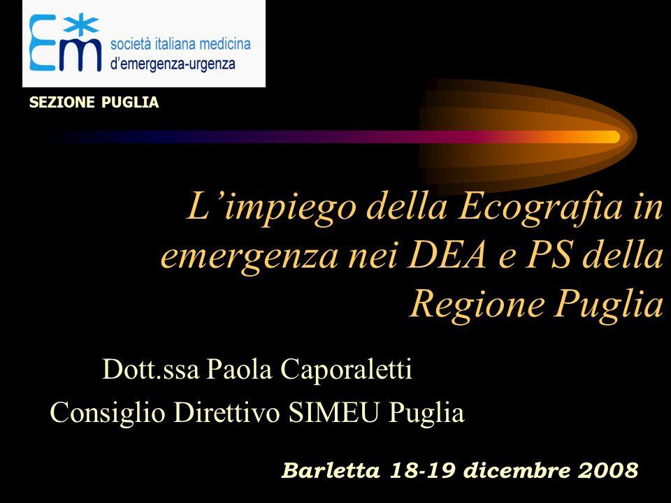L'impiego della Ecografia in emergenza nei DEA e PS della Regione Puglia Dott.ssa Paola Caporaletti Consiglio Direttivo SIMEU Puglia Barletta 18-19 dicembre 2008 SEZIONE PUGLIA