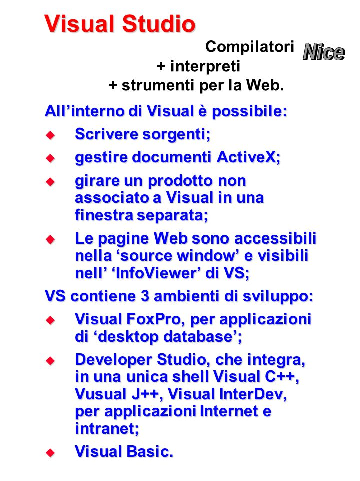 Visual Studio All'interno di Visual è possibile:  Scrivere sorgenti;  gestire documenti ActiveX;  girare un prodotto non associato a Visual in una finestra separata;  Le pagine Web sono accessibili nella 'source window' e visibili nell' 'InfoViewer' di VS; VS contiene 3 ambienti di sviluppo:  Visual FoxPro, per applicazioni di 'desktop database';  Developer Studio, che integra, in una unica shell Visual C++, Vusual J++, Visual InterDev, per applicazioni Internet e intranet;  Visual Basic.