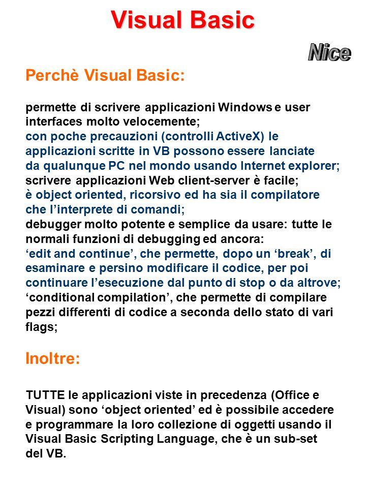 Visual Basic Perchè Visual Basic: permette di scrivere applicazioni Windows e user interfaces molto velocemente; con poche precauzioni (controlli ActiveX) le applicazioni scritte in VB possono essere lanciate da qualunque PC nel mondo usando Internet explorer; scrivere applicazioni Web client-server è facile; è object oriented, ricorsivo ed ha sia il compilatore che l'interprete di comandi; debugger molto potente e semplice da usare: tutte le normali funzioni di debugging ed ancora: 'edit and continue', che permette, dopo un 'break', di esaminare e persino modificare il codice, per poi continuare l'esecuzione dal punto di stop o da altrove; 'conditional compilation', che permette di compilare pezzi differenti di codice a seconda dello stato di vari flags; Inoltre: TUTTE le applicazioni viste in precedenza (Office e Visual) sono 'object oriented' ed è possibile accedere e programmare la loro collezione di oggetti usando il Visual Basic Scripting Language, che è un sub-set del VB.