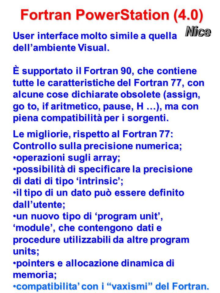 Fortran PowerStation (4.0) Le migliorie, rispetto al Fortran 77: Controllo sulla precisione numerica; operazioni sugli array;operazioni sugli array; possibilità di specificare la precisione di dati di tipo 'intrinsic';possibilità di specificare la precisione di dati di tipo 'intrinsic'; il tipo di un dato può essere definito dall'utente;il tipo di un dato può essere definito dall'utente; un nuovo tipo di 'program unit', 'module', che contengono dati e procedure utilizzabili da altre program units;un nuovo tipo di 'program unit', 'module', che contengono dati e procedure utilizzabili da altre program units; pointers e allocazione dinamica di memoria;pointers e allocazione dinamica di memoria; compatibilita' con i vaxismi del Fortran.compatibilita' con i vaxismi del Fortran.