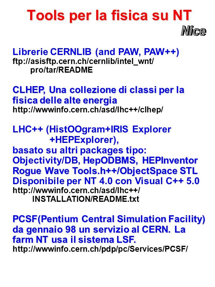 Tools per la fisica su NT Librerie CERNLIB (and PAW, PAW++) ftp://asisftp.cern.ch/cernlib/intel_wnt/ pro/tar/README CLHEP, Una collezione di classi per la fisica delle alte energia http://wwwinfo.cern.ch/asd/lhc++/clhep/ LHC++ (HistOOgram+IRIS Explorer +HEPExplorer), basato su altri packages tipo: HepODBMS, HEPInventor Objectivity/DB, HepODBMS, HEPInventor Rogue Wave Tools.h++/ObjectSpace STL Disponibile per NT 4.0 con Visual C++ 5.0 http://wwwinfo.cern.ch/asd/lhc++/ INSTALLATION/README.txt PCSF(Pentium Central Simulation Facility) da gennaio 98 un servizio al CERN.