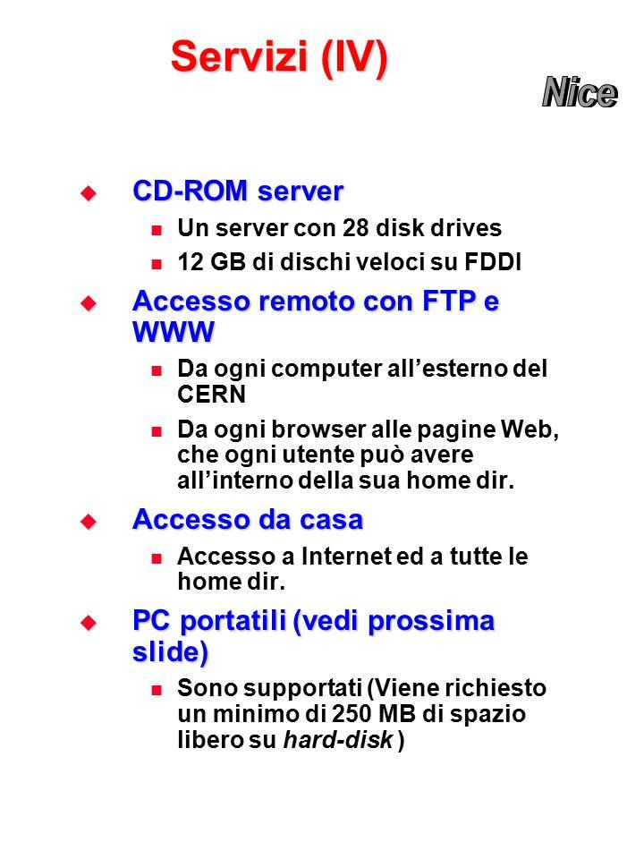 Servizi (IV)  CD-ROM server Un server con 28 disk drives 12 GB di dischi veloci su FDDI  Accesso remoto con FTP e WWW Da ogni computer all'esterno del CERN Da ogni browser alle pagine Web, che ogni utente può avere all'interno della sua home dir.
