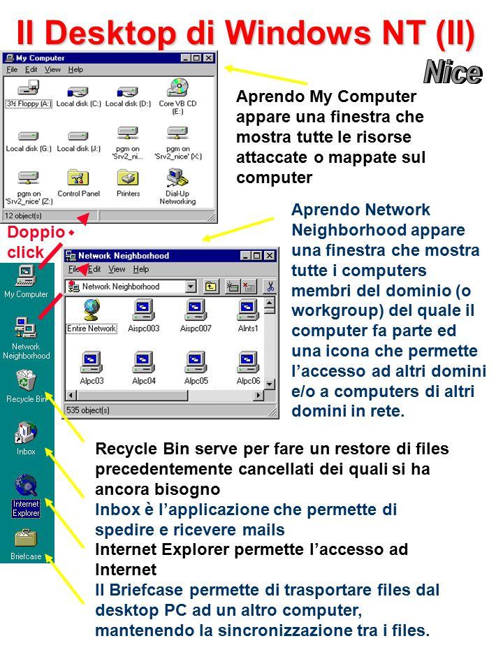 Il Desktop di Windows NT (II) Doppio click Aprendo My Computer appare una finestra che mostra tutte le risorse attaccate o mappate sul computer Aprendo Network Neighborhood appare una finestra che mostra tutte i computers membri del dominio (o workgroup) del quale il computer fa parte ed una icona che permette l'accesso ad altri domini e/o a computers di altri domini in rete.