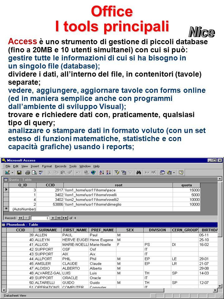 Office Access è uno strumento di gestione di piccoli database (fino a 20MB e 10 utenti simultanei) con cui si può: gestire tutte le informazioni di cui si ha bisogno in un singolo file (database); dividere i dati, all'interno del file, in contenitori (tavole) separate; vedere, aggiungere, aggiornare tavole con forms online (ed in maniera semplice anche con programmi dall'ambiente di sviluppo Visual); trovare e richiedere dati con, praticamente, qualsiasi tipo di query; analizzare o stampare dati in formato voluto (con un set esteso di funzioni matematiche, statistiche e con capacità grafiche) usando i reports; I tools principali