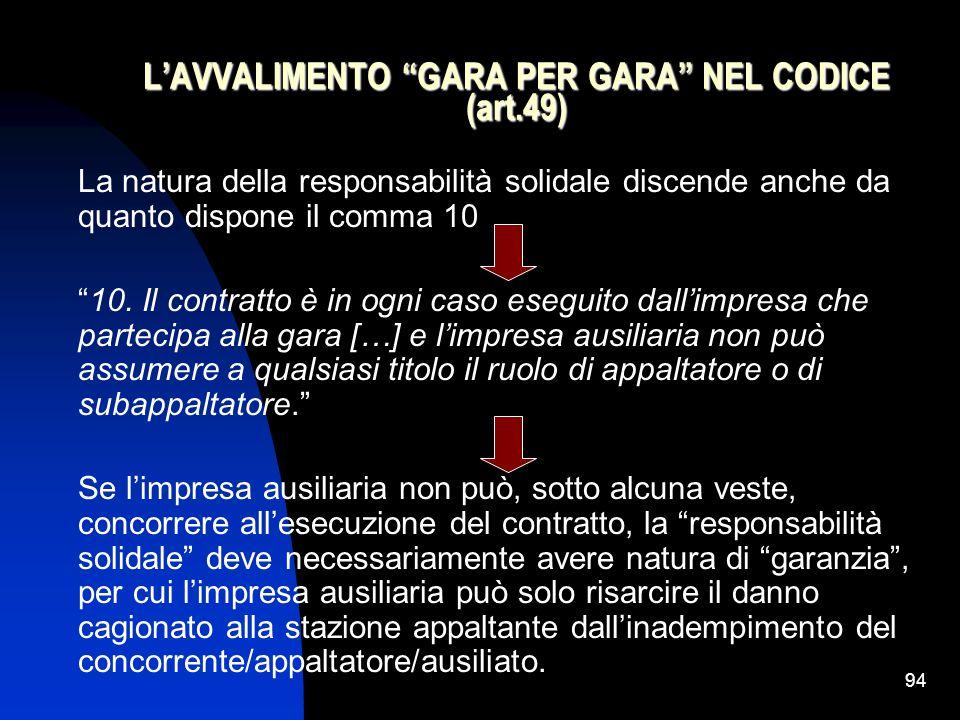 94 L'AVVALIMENTO GARA PER GARA NEL CODICE (art.49) La natura della responsabilità solidale discende anche da quanto dispone il comma 10 10.