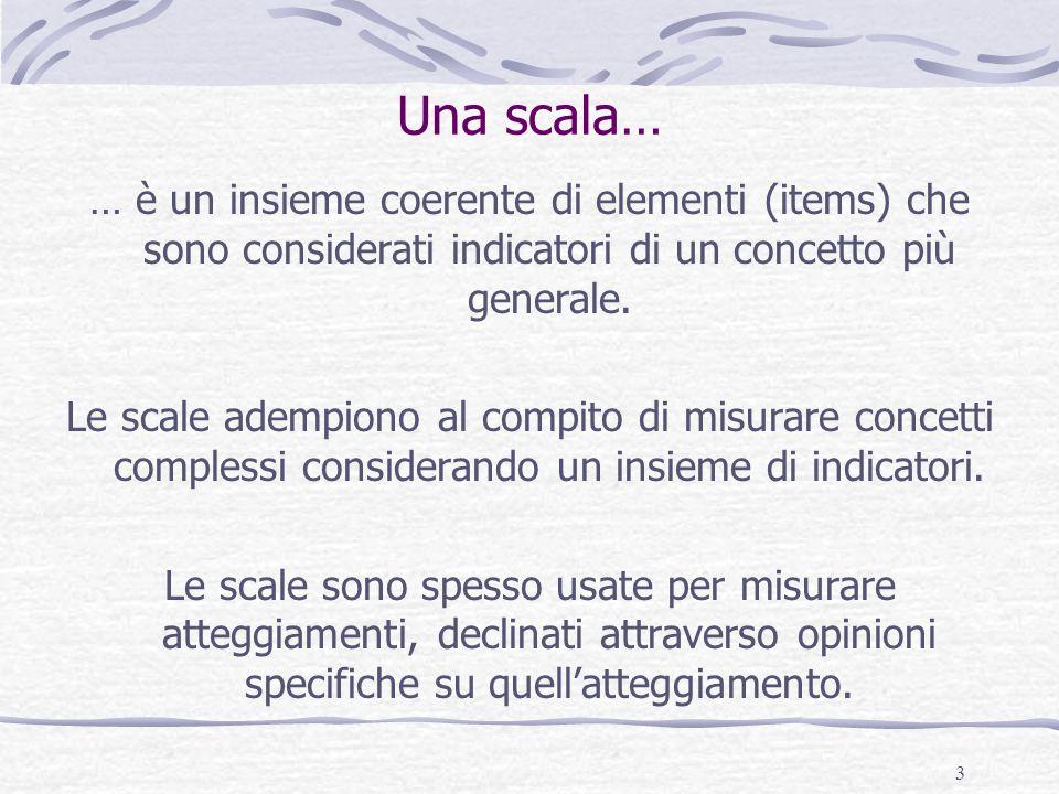 3 Una scala… … è un insieme coerente di elementi (items) che sono considerati indicatori di un concetto più generale. Le scale adempiono al compito di