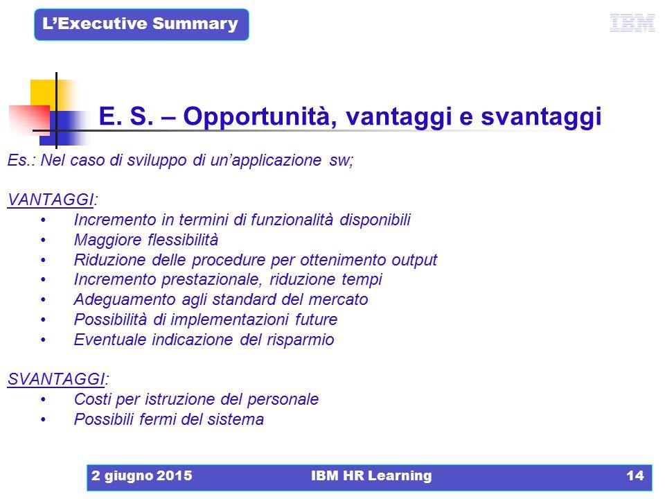 L'Executive Summary 2 giugno 2015IBM HR Learning14 E. S. – Opportunità, vantaggi e svantaggi Es.: Nel caso di sviluppo di un'applicazione sw; VANTAGGI