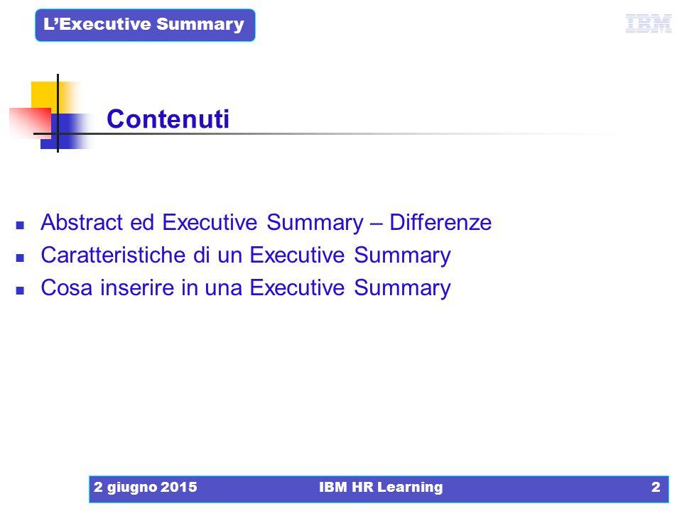 L'Executive Summary 2 giugno 2015IBM HR Learning2 Contenuti Abstract ed Executive Summary – Differenze Caratteristiche di un Executive Summary Cosa in