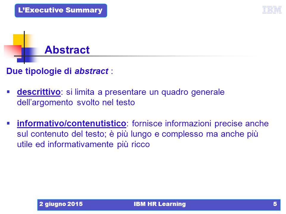 L'Executive Summary 2 giugno 2015IBM HR Learning6 Esempio di abstract descrittivo/strutturale In questo documento si analizza il processo attraverso cui è possibile arrivare alla preparazione di un documento tecnico efficace e funzionale.