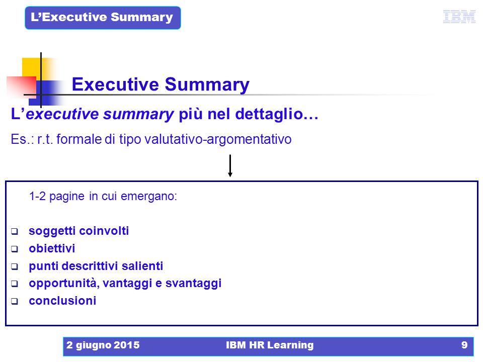 L'Executive Summary 2 giugno 2015IBM HR Learning9 L'executive summary più nel dettaglio… Es.: r.t. formale di tipo valutativo-argomentativo 1-2 pagine