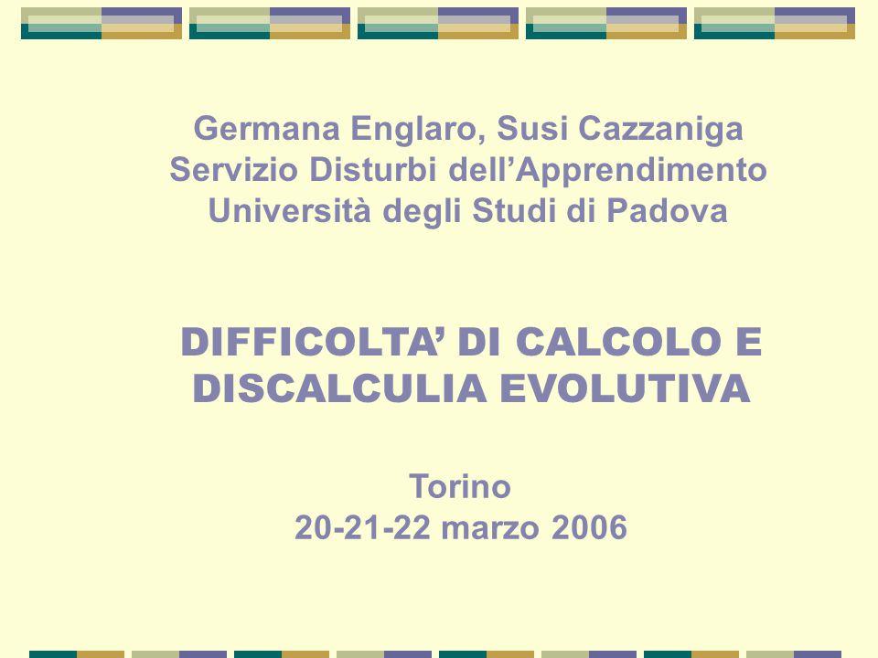 DIFFICOLTA' DI CALCOLO E DISCALCULIA EVOLUTIVA Germana Englaro, Susi Cazzaniga Servizio Disturbi dell'Apprendimento Università degli Studi di Padova T