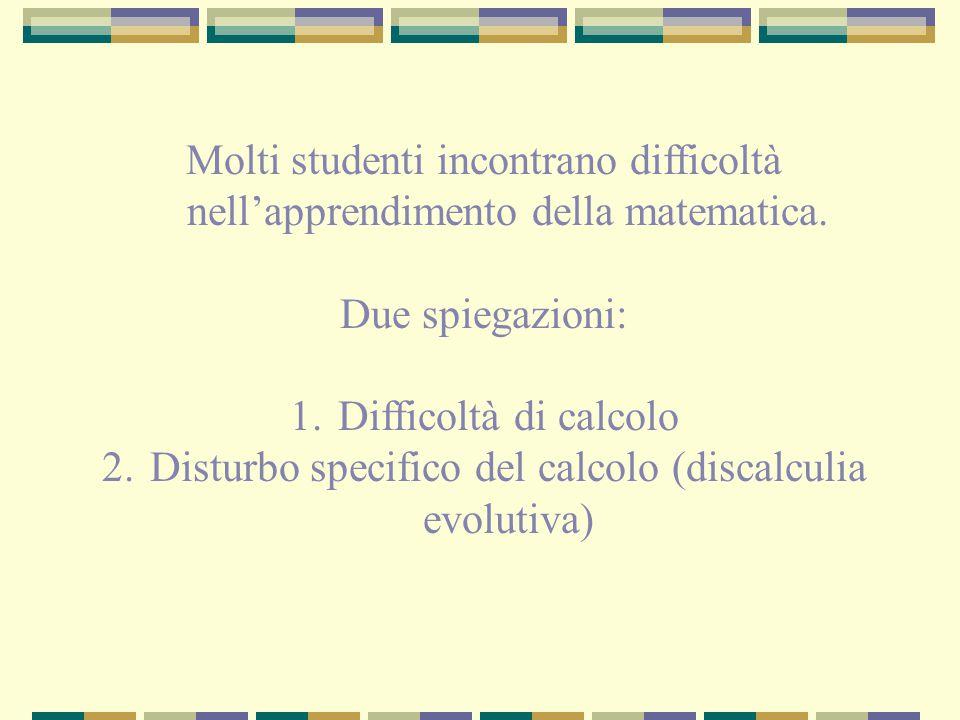 Molti studenti incontrano difficoltà nell'apprendimento della matematica. Due spiegazioni: 1.Difficoltà di calcolo 2.Disturbo specifico del calcolo (d