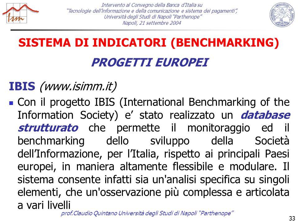 prof.Claudio Quintano Università degli Studi di Napoli Parthenope 33 SISTEMA DI INDICATORI (BENCHMARKING) PROGETTI EUROPEI IBIS (www.isimm.it) Con il progetto IBIS (International Benchmarking of the Information Society) e' stato realizzato un database strutturato che permette il monitoraggio ed il benchmarking dello sviluppo della Società dell'Informazione, per l'Italia, rispetto ai principali Paesi europei, in maniera altamente flessibile e modulare.