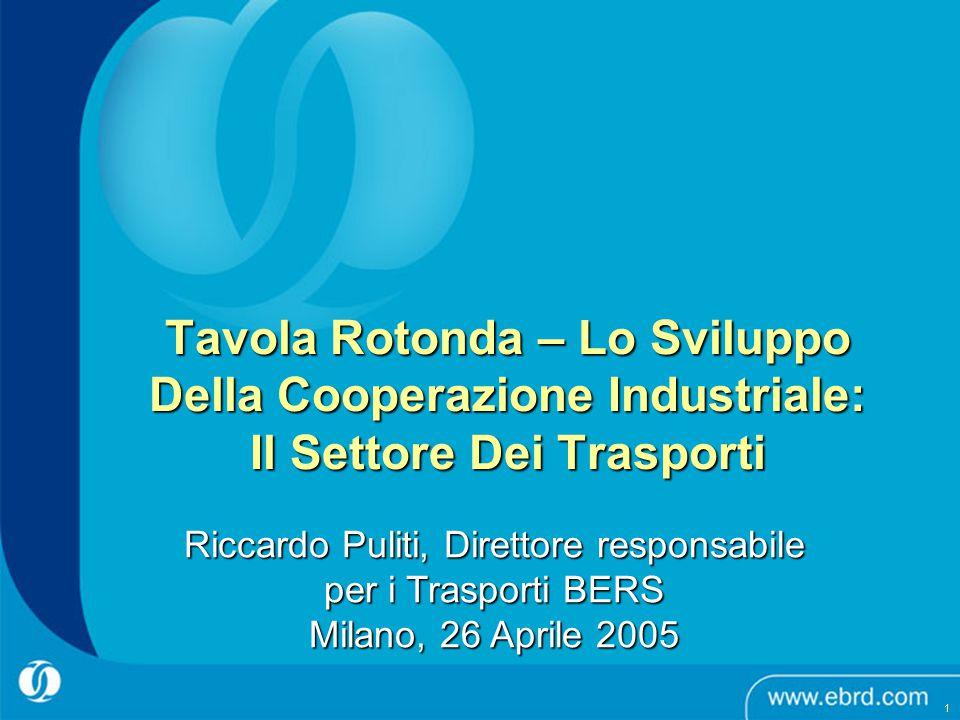 Tavola Rotonda – Lo Sviluppo Della Cooperazione Industriale: Il Settore Dei Trasporti Riccardo Puliti, Direttore responsabile per i Trasporti BERS Milano, 26 Aprile 2005 1