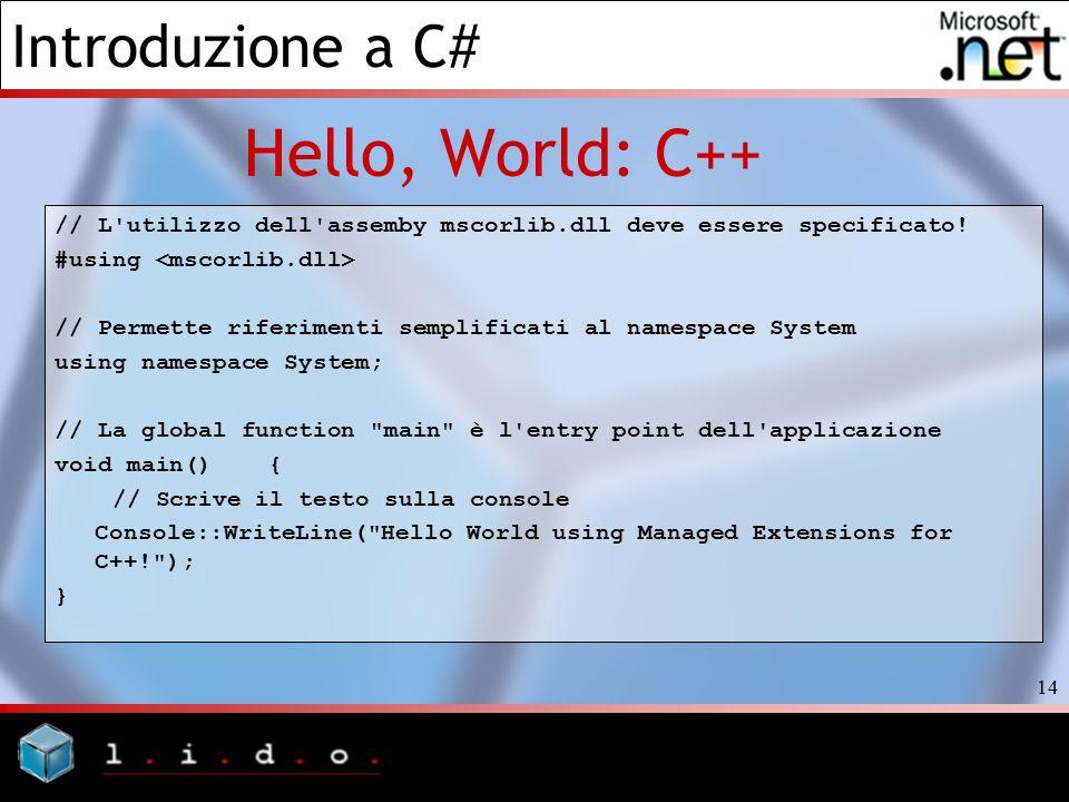 Introduzione a C# 14 Hello, World: C++ // L'utilizzo dell'assemby mscorlib.dll deve essere specificato! #using // Permette riferimenti semplificati al