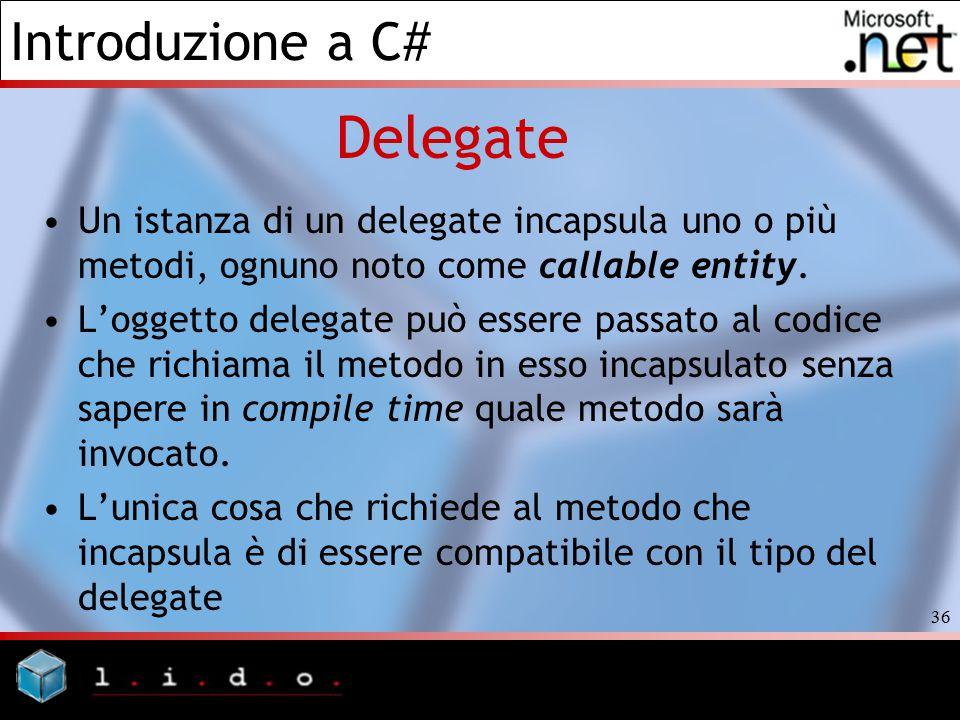 Introduzione a C# 36 Delegate Un istanza di un delegate incapsula uno o più metodi, ognuno noto come callable entity. L'oggetto delegate può essere pa