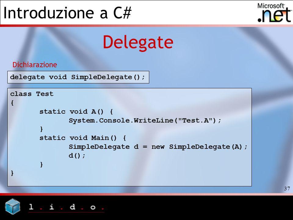 Introduzione a C# 37 Delegate delegate void SimpleDelegate(); Dichiarazione class Test { static void A() { System.Console.WriteLine(