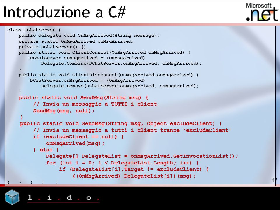 Introduzione a C# 47 class DChatServer { public delegate void OnMsgArrived(String message); private static OnMsgArrived onMsgArrived; private DChatServer() {} public static void ClientConnect(OnMsgArrived onMsgArrived) { DChatServer.onMsgArrived = (OnMsgArrived) Delegate.Combine(DChatServer.onMsgArrived, onMsgArrived); } public static void ClientDisconnect(OnMsgArrived onMsgArrived) { DChatServer.onMsgArrived = (OnMsgArrived) Delegate.Remove(DChatServer.onMsgArrived, onMsgArrived); } public static void SendMsg(String msg) { // Invia un messaggio a TUTTI i client SendMsg(msg, null); } public static void SendMsg(String msg, Object excludeClient) { // Invia un messaggio a tutti i client tranne excludeClient if (excludeClient == null) { onMsgArrived(msg); } else { Delegate[] DelegateList = onMsgArrived.GetInvocationList(); for (int i = 0; i < DelegateList.Length; i++) { if (DelegateList[i].Target != excludeClient) { ((OnMsgArrived) DelegateList[i])(msg); } } } } }