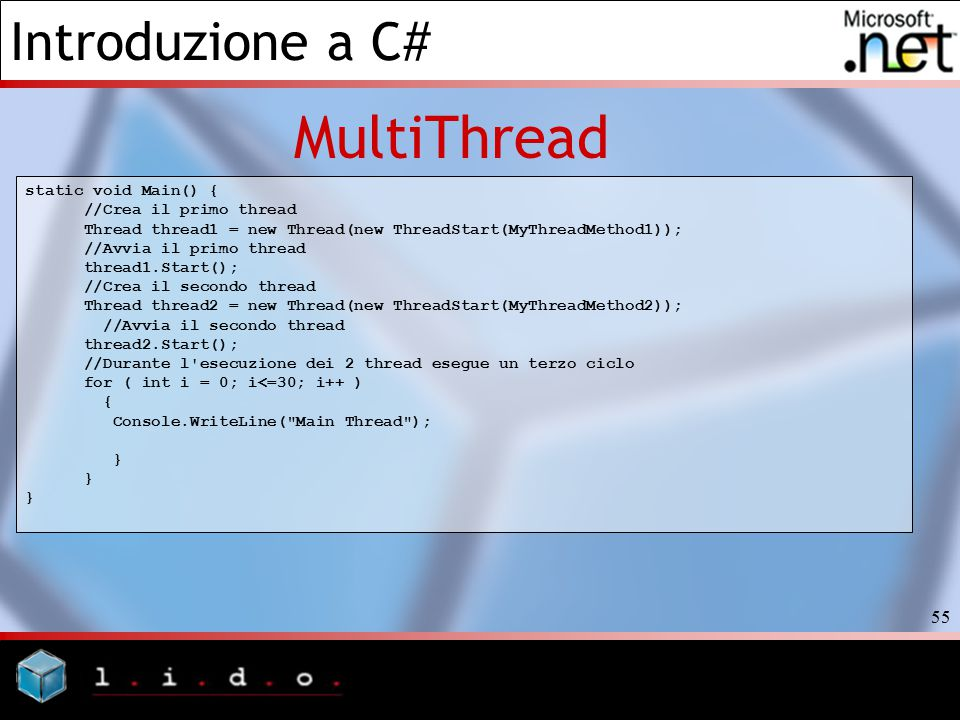Introduzione a C# 55 MultiThread static void Main() { //Crea il primo thread Thread thread1 = new Thread(new ThreadStart(MyThreadMethod1)); //Avvia il primo thread thread1.Start(); //Crea il secondo thread Thread thread2 = new Thread(new ThreadStart(MyThreadMethod2)); //Avvia il secondo thread thread2.Start(); //Durante l esecuzione dei 2 thread esegue un terzo ciclo for ( int i = 0; i<=30; i++ ) { Console.WriteLine( Main Thread ); }