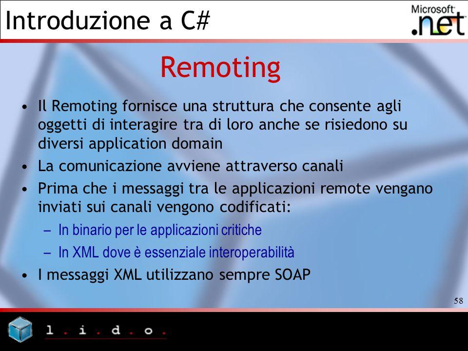 Introduzione a C# 58 Remoting Il Remoting fornisce una struttura che consente agli oggetti di interagire tra di loro anche se risiedono su diversi app