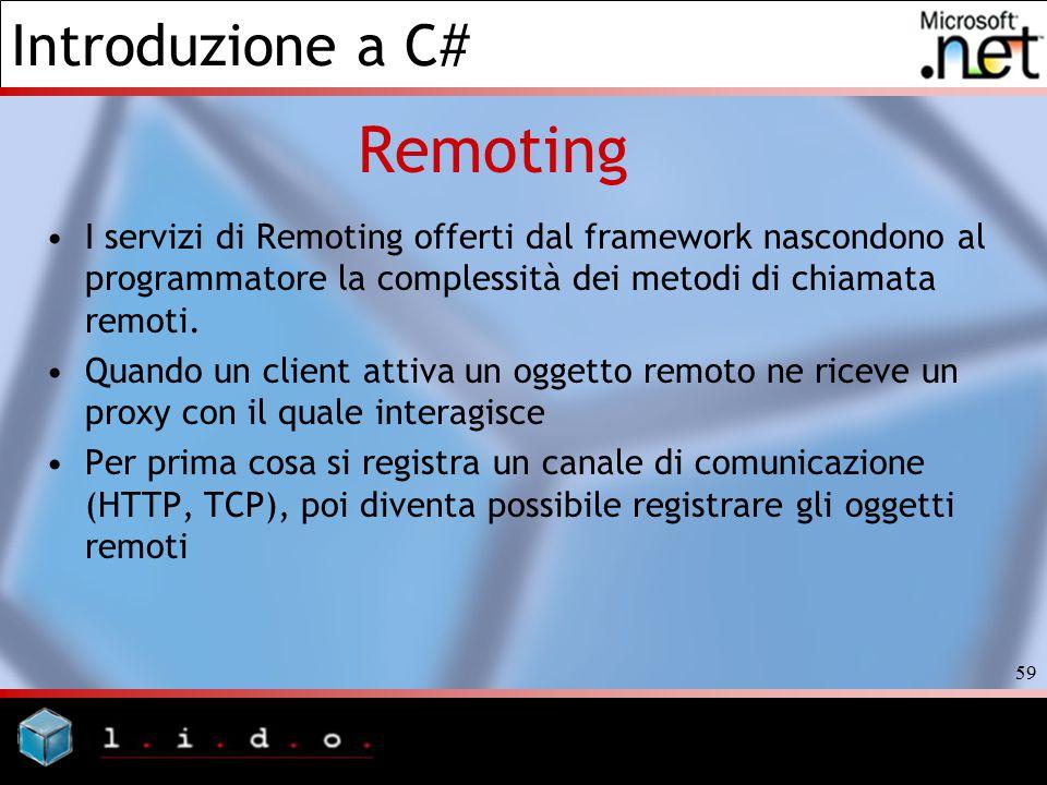 Introduzione a C# 59 Remoting I servizi di Remoting offerti dal framework nascondono al programmatore la complessità dei metodi di chiamata remoti. Qu