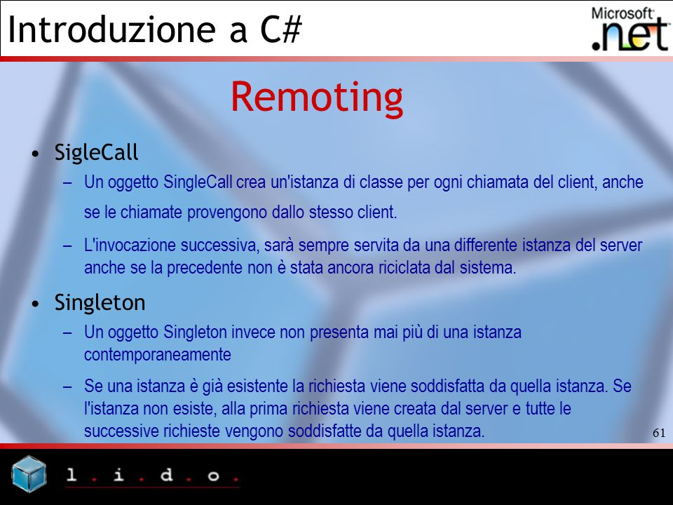 Introduzione a C# 61 Remoting SigleCall –Un oggetto SingleCall crea un'istanza di classe per ogni chiamata del client, anche se le chiamate provengono