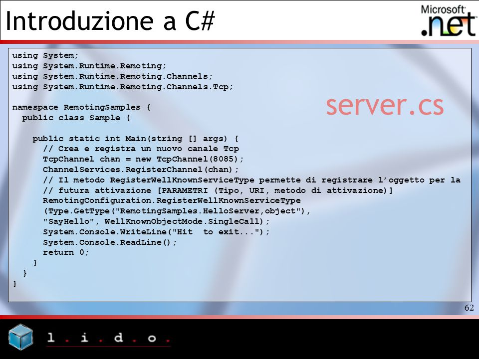 Introduzione a C# 62 server.cs using System; using System.Runtime.Remoting; using System.Runtime.Remoting.Channels; using System.Runtime.Remoting.Channels.Tcp; namespace RemotingSamples { public class Sample { public static int Main(string [] args) { // Crea e registra un nuovo canale Tcp TcpChannel chan = new TcpChannel(8085); ChannelServices.RegisterChannel(chan); // Il metodo RegisterWellKnownServiceType permette di registrare l'oggetto per la // futura attivazione [PARAMETRI (Tipo, URI, metodo di attivazione)] RemotingConfiguration.RegisterWellKnownServiceType (Type.GetType( RemotingSamples.HelloServer,object ), SayHello , WellKnownObjectMode.SingleCall); System.Console.WriteLine( Hit to exit... ); System.Console.ReadLine(); return 0; }