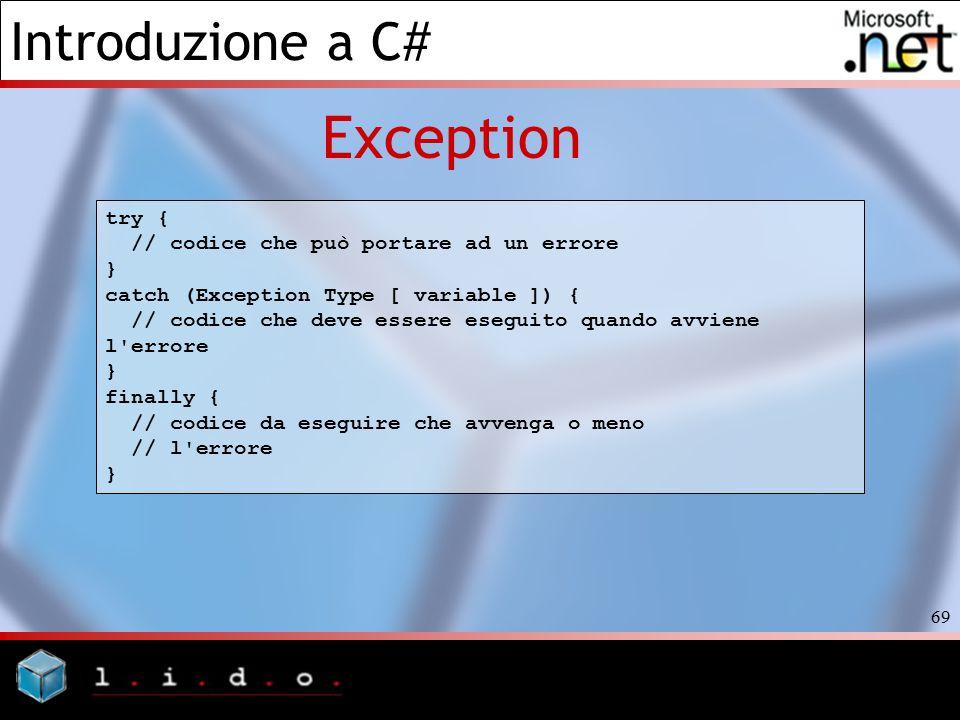 Introduzione a C# 69 Exception try { // codice che può portare ad un errore } catch (Exception Type [ variable ]) { // codice che deve essere eseguito